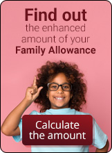 Find out the enhanced amount of your Family Allowance. Calculate the amount.