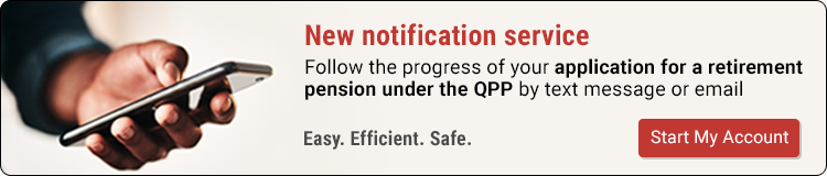 New notification service. Follow the progress of your application for a retirement pension under the QPP by text message or email. Start My Account.