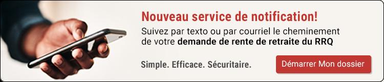 Nouveau service de notification! Suivez par texto ou par courriel le cheminement de votre demande de rente de retraite du RRQ. Démarrer Mon dossier.