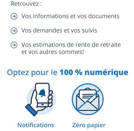Vos informations et vos documents, Vos demandes et vos suivis, Vos estimations de rente de retraite et vos autres sommes! Optez pour le 100 % numérique, Notifications, Zéro papier.